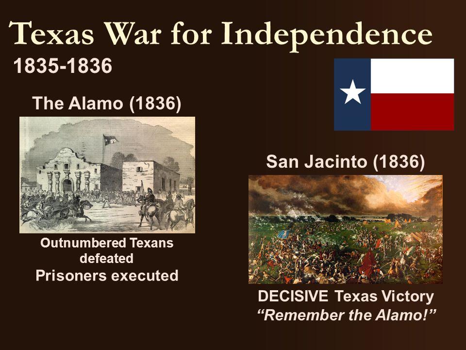 "Texas War for Independence 1835-1836 San Jacinto (1836) DECISIVE Texas Victory ""Remember the Alamo!"" The Alamo (1836) Outnumbered Texans defeated Pris"