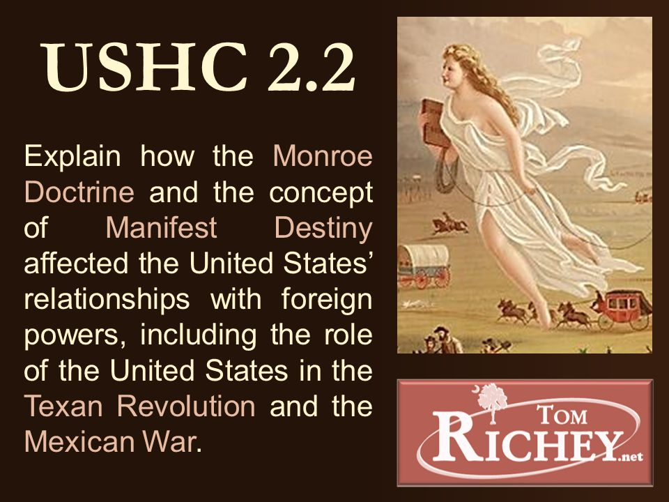 USHC 2.2 Explain how the Monroe Doctrine and the concept of Manifest Destiny affected the United States' relationships with foreign powers, including