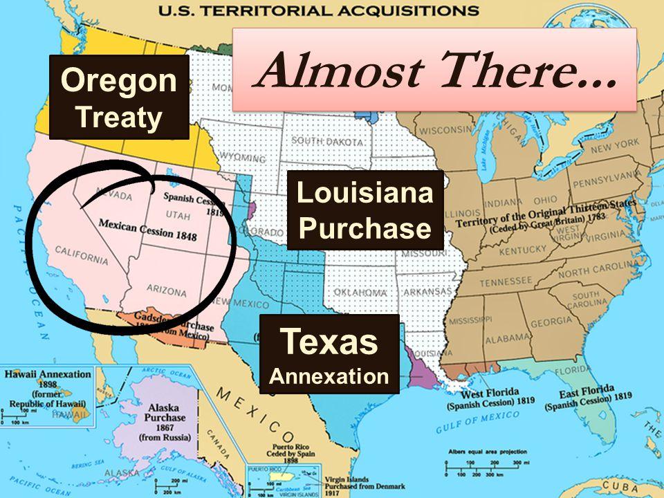 Almost There... Louisiana Purchase Texas Annexation Oregon Treaty