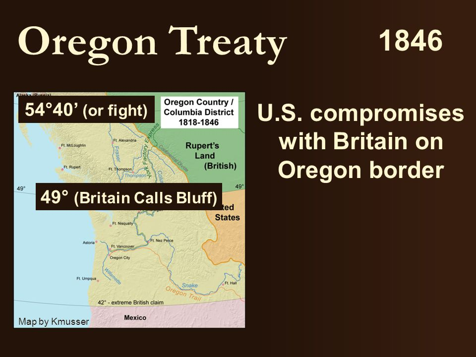 U.S. compromises with Britain on Oregon border Oregon Treaty 54°40' (or fight) 49° (Britain Calls Bluff) 1846 Map by Kmusser