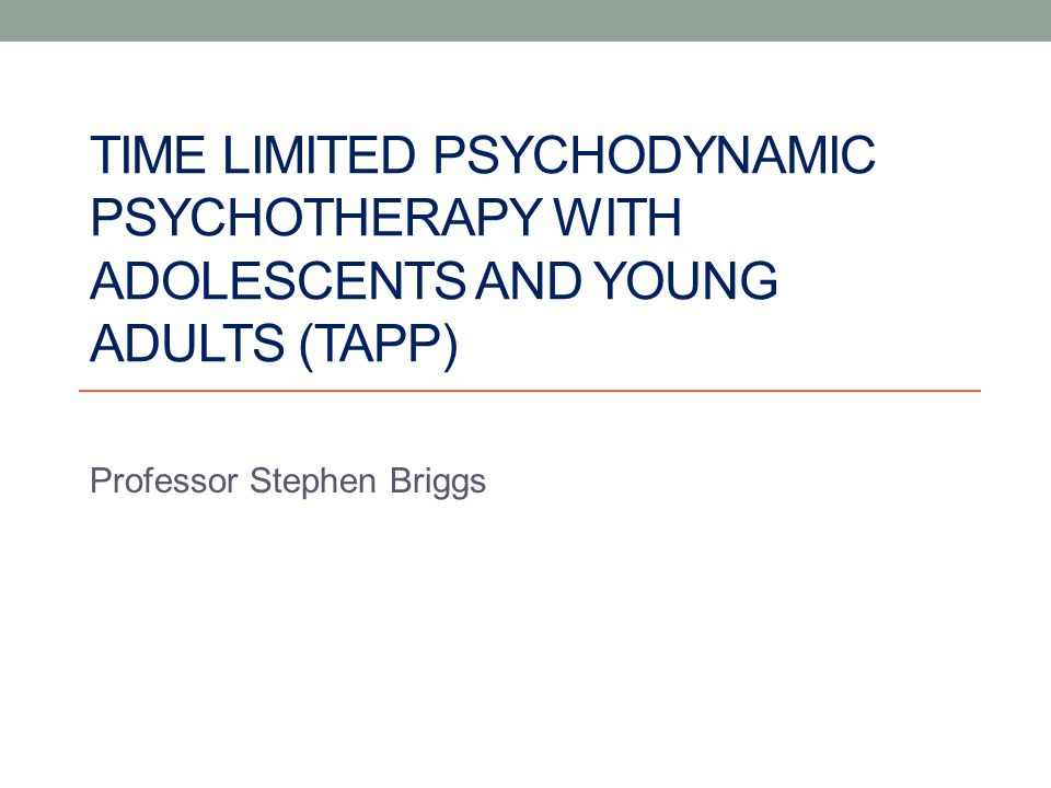 TIME LIMITED PSYCHODYNAMIC PSYCHOTHERAPY WITH ADOLESCENTS AND YOUNG ADULTS (TAPP) Professor Stephen Briggs
