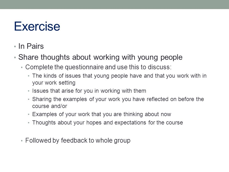 Exercise In Pairs Share thoughts about working with young people Complete the questionnaire and use this to discuss: The kinds of issues that young people have and that you work with in your work setting Issues that arise for you in working with them Sharing the examples of your work you have reflected on before the course and/or Examples of your work that you are thinking about now Thoughts about your hopes and expectations for the course Followed by feedback to whole group