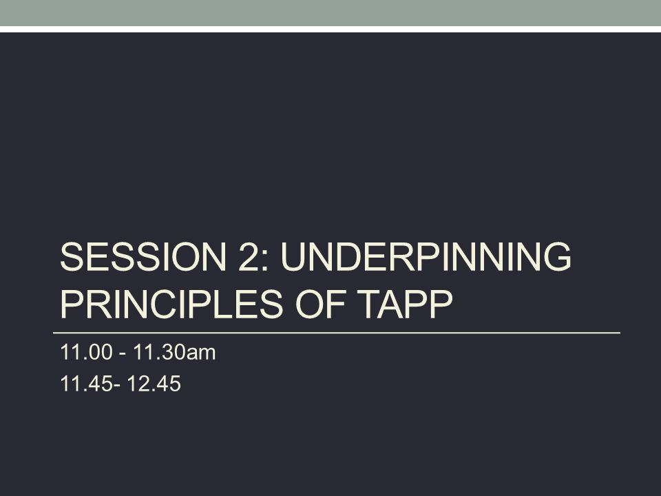 SESSION 2: UNDERPINNING PRINCIPLES OF TAPP 11.00 - 11.30am 11.45- 12.45