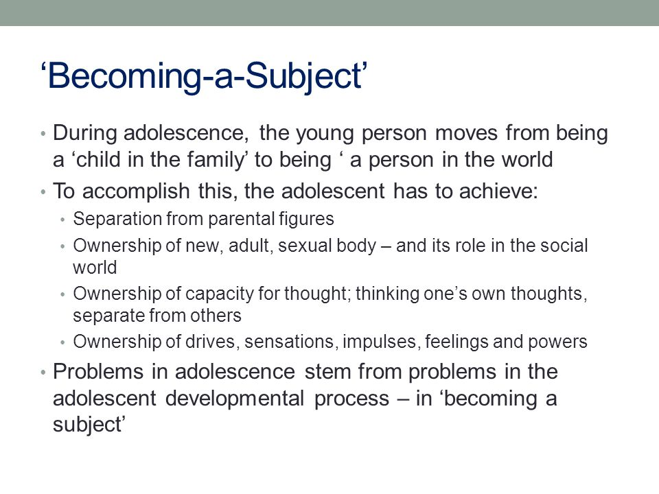 'Becoming-a-Subject' During adolescence, the young person moves from being a 'child in the family' to being ' a person in the world To accomplish this, the adolescent has to achieve: Separation from parental figures Ownership of new, adult, sexual body – and its role in the social world Ownership of capacity for thought; thinking one's own thoughts, separate from others Ownership of drives, sensations, impulses, feelings and powers Problems in adolescence stem from problems in the adolescent developmental process – in 'becoming a subject'