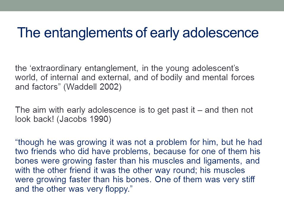 The entanglements of early adolescence the 'extraordinary entanglement, in the young adolescent's world, of internal and external, and of bodily and mental forces and factors (Waddell 2002) The aim with early adolescence is to get past it – and then not look back.