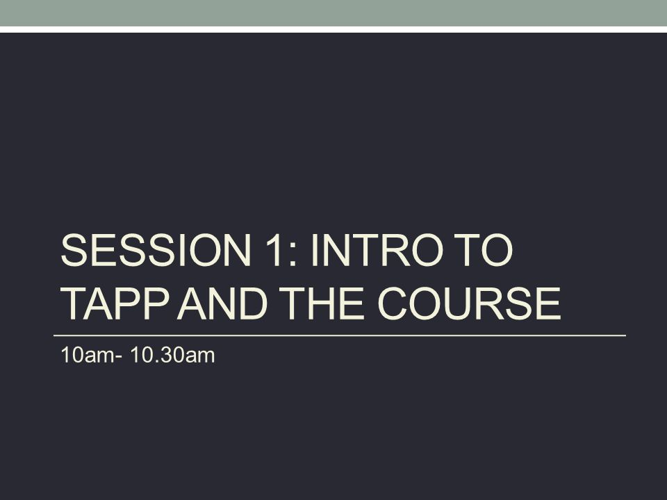 SESSION 1: INTRO TO TAPP AND THE COURSE 10am- 10.30am