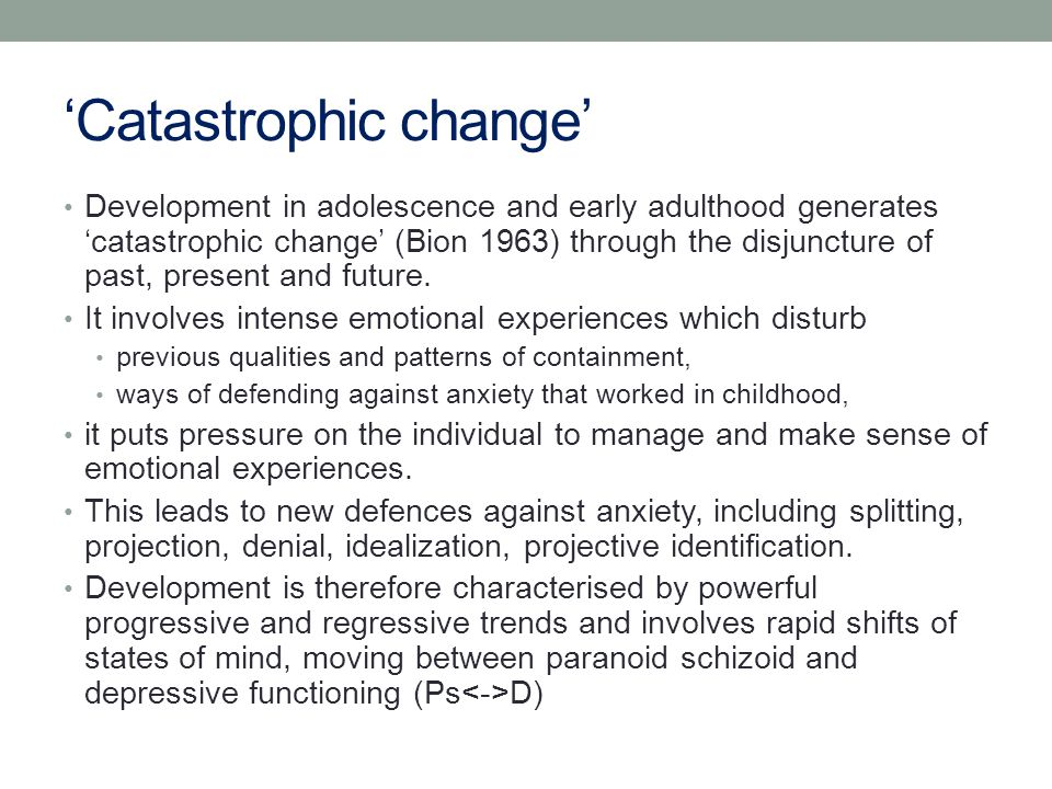 'Catastrophic change' Development in adolescence and early adulthood generates 'catastrophic change' (Bion 1963) through the disjuncture of past, present and future.