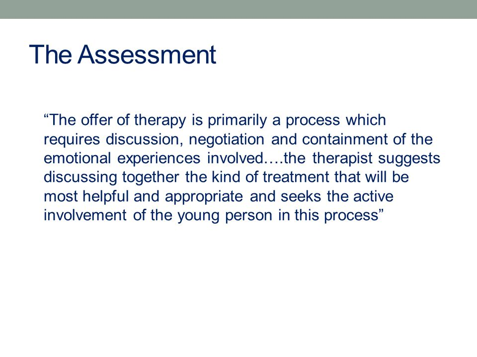 The Assessment The offer of therapy is primarily a process which requires discussion, negotiation and containment of the emotional experiences involved….the therapist suggests discussing together the kind of treatment that will be most helpful and appropriate and seeks the active involvement of the young person in this process