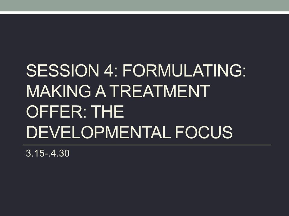 SESSION 4: FORMULATING: MAKING A TREATMENT OFFER: THE DEVELOPMENTAL FOCUS 3.15-.4.30