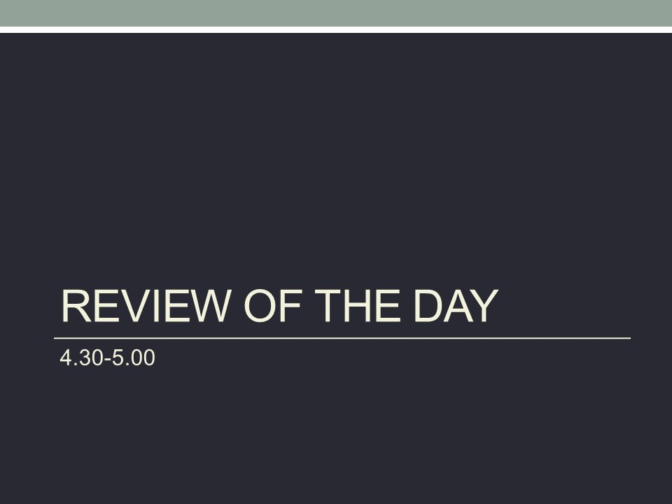REVIEW OF THE DAY 4.30-5.00