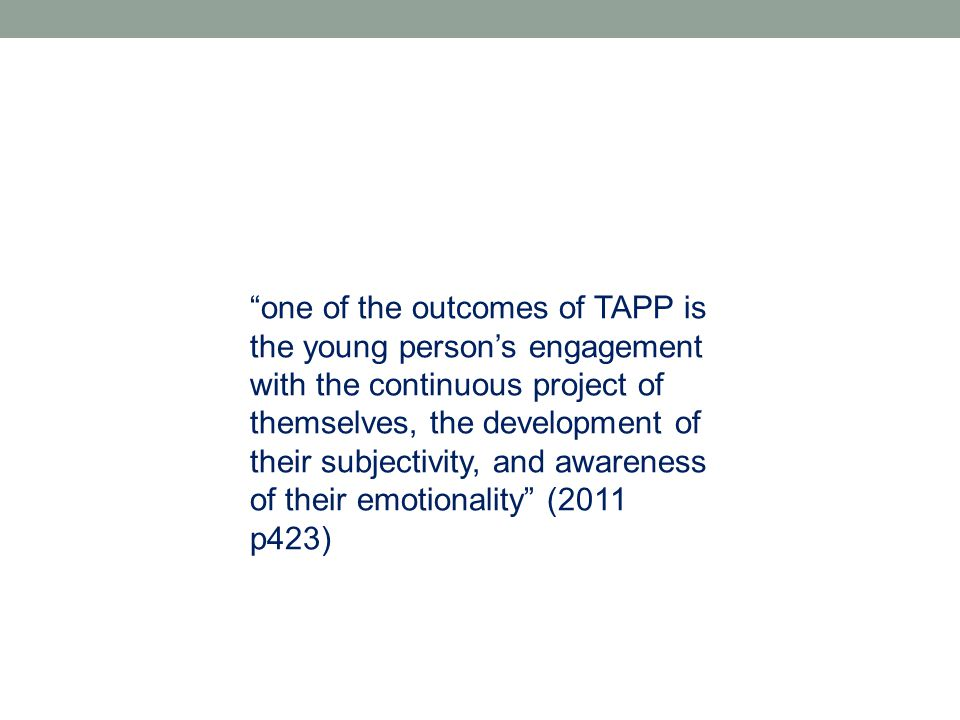one of the outcomes of TAPP is the young person's engagement with the continuous project of themselves, the development of their subjectivity, and awareness of their emotionality (2011 p423)