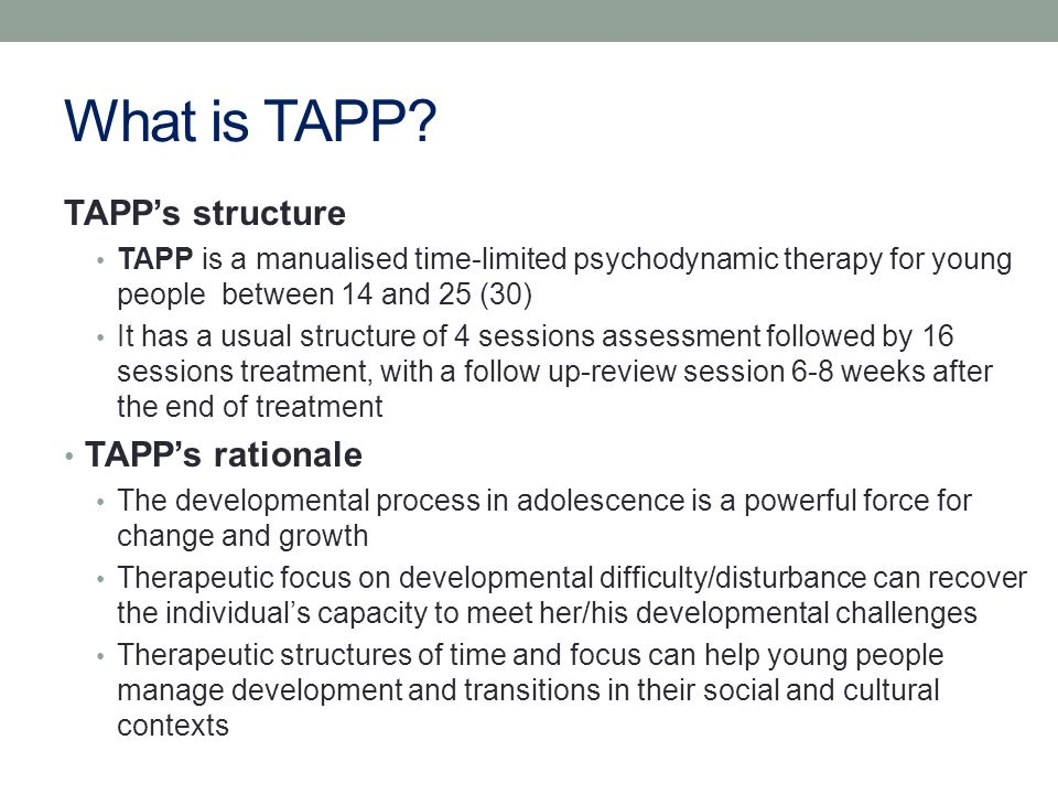 Key features of TAPP TAPP is based on Psychoanalytic approaches to understanding and conceptualising adolescent development Psychodynamic approach to therapeutic relatedness – including focus on the transference and counter transference working in depth It is adolescent centred – notably through active engagement of young people in establishing the focus for therapy, contracting processes and working with their narratives of themselves It is rooted in understanding the young person's negotiation of their transitions through adolescence within their social and cultural contexts Time-limits provide a structure for working with processes of engagement, relating, change, ending, and reviewing