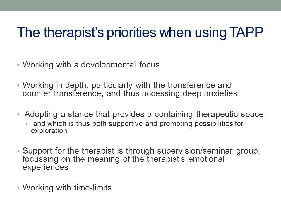 The therapist's priorities when using TAPP Working with a developmental focus Working in depth, particularly with the transference and counter-transference, and thus accessing deep anxieties Adopting a stance that provides a containing therapeutic space and which is thus both supportive and promoting possibilities for exploration Support for the therapist is through supervision/seminar group, focussing on the meaning of the therapist's emotional experiences Working with time-limits
