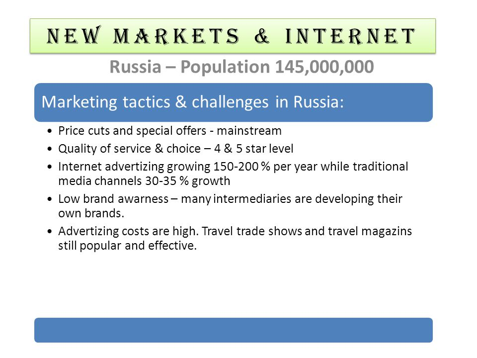 NEW MARKETS & Internet Russia – Population 145,000,000 Marketing tactics & challenges in Russia: Price cuts and special offers - mainstream Quality of
