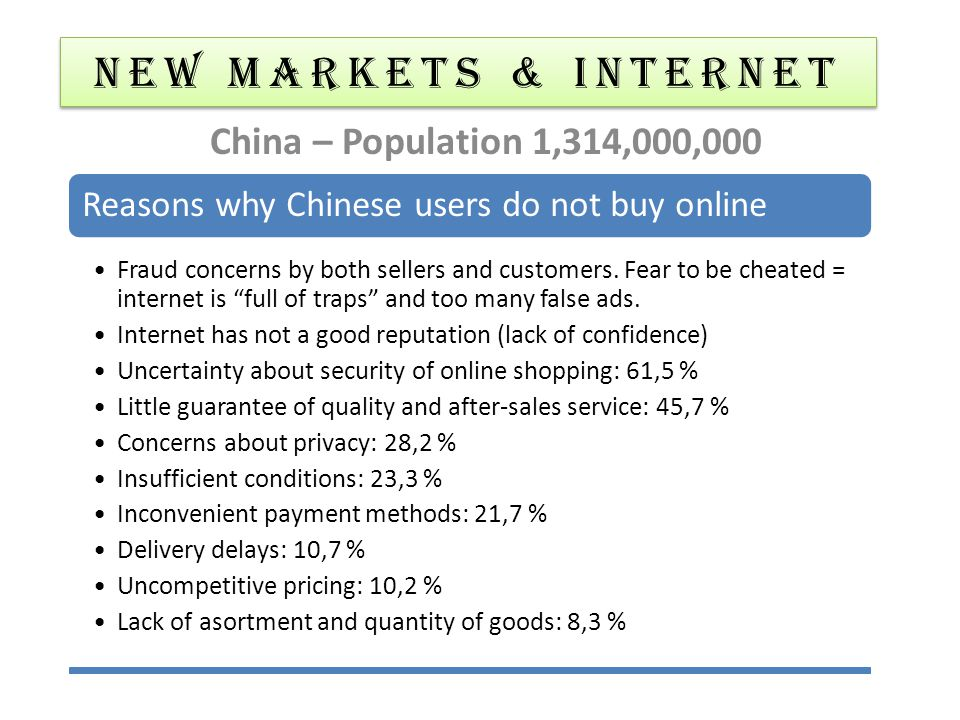 NEW MARKETS & Internet China – Population 1,314,000,000 Reasons why Chinese users do not buy online Fraud concerns by both sellers and customers. Fear