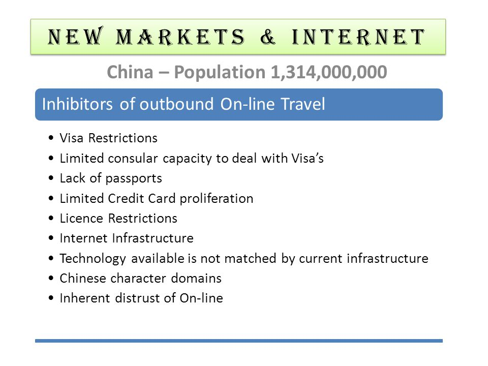 NEW MARKETS & Internet China – Population 1,314,000,000 Inhibitors of outbound On-line Travel Visa Restrictions Limited consular capacity to deal with Visa's Lack of passports Limited Credit Card proliferation Licence Restrictions Internet Infrastructure Technology available is not matched by current infrastructure Chinese character domains Inherent distrust of On-line