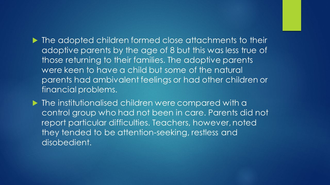  The adopted children formed close attachments to their adoptive parents by the age of 8 but this was less true of those returning to their families.