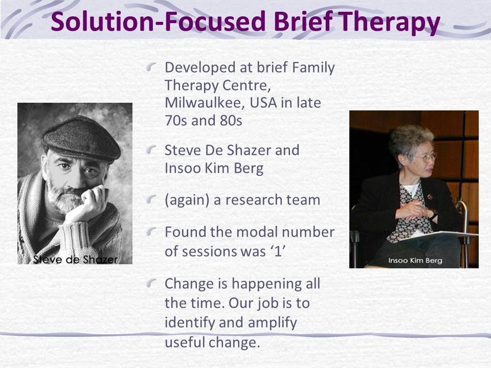 Solution-Focused Brief Therapy Developed at brief Family Therapy Centre, Milwaulkee, USA in late 70s and 80s Steve De Shazer and Insoo Kim Berg (again