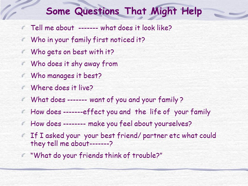 Some Questions That Might Help Tell me about ------- what does it look like? Who in your family first noticed it? Who gets on best with it? Who does i