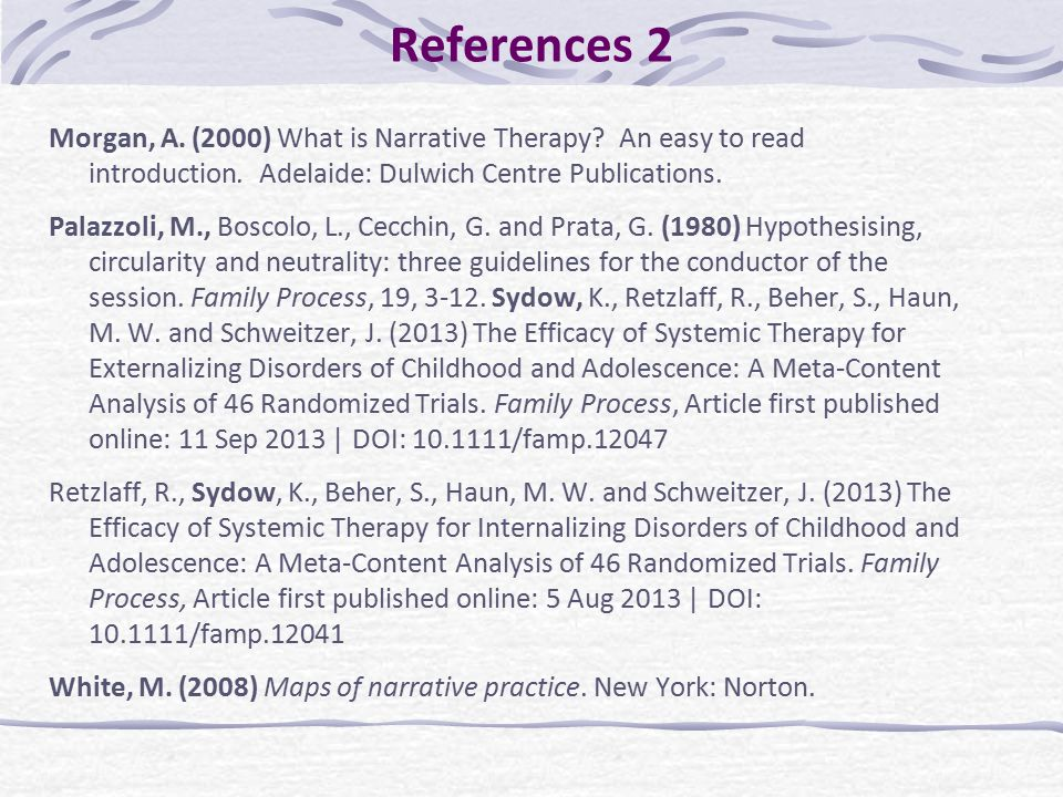 References 2 Morgan, A. (2000) What is Narrative Therapy? An easy to read introduction. Adelaide: Dulwich Centre Publications. Palazzoli, M., Boscolo,