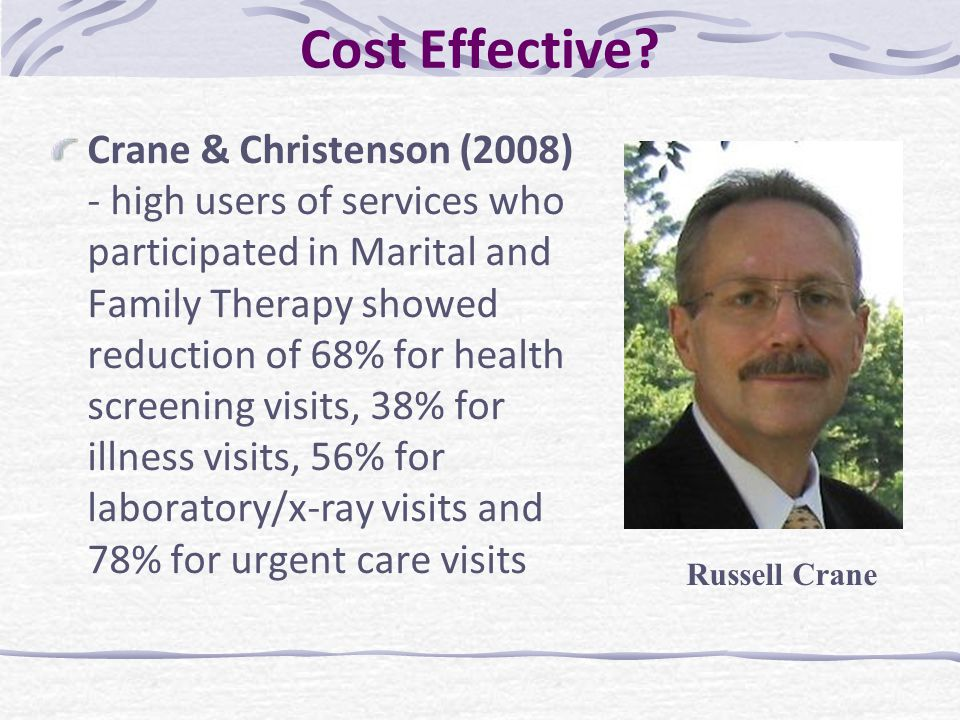 Cost Effective? Crane & Christenson (2008) - high users of services who participated in Marital and Family Therapy showed reduction of 68% for health
