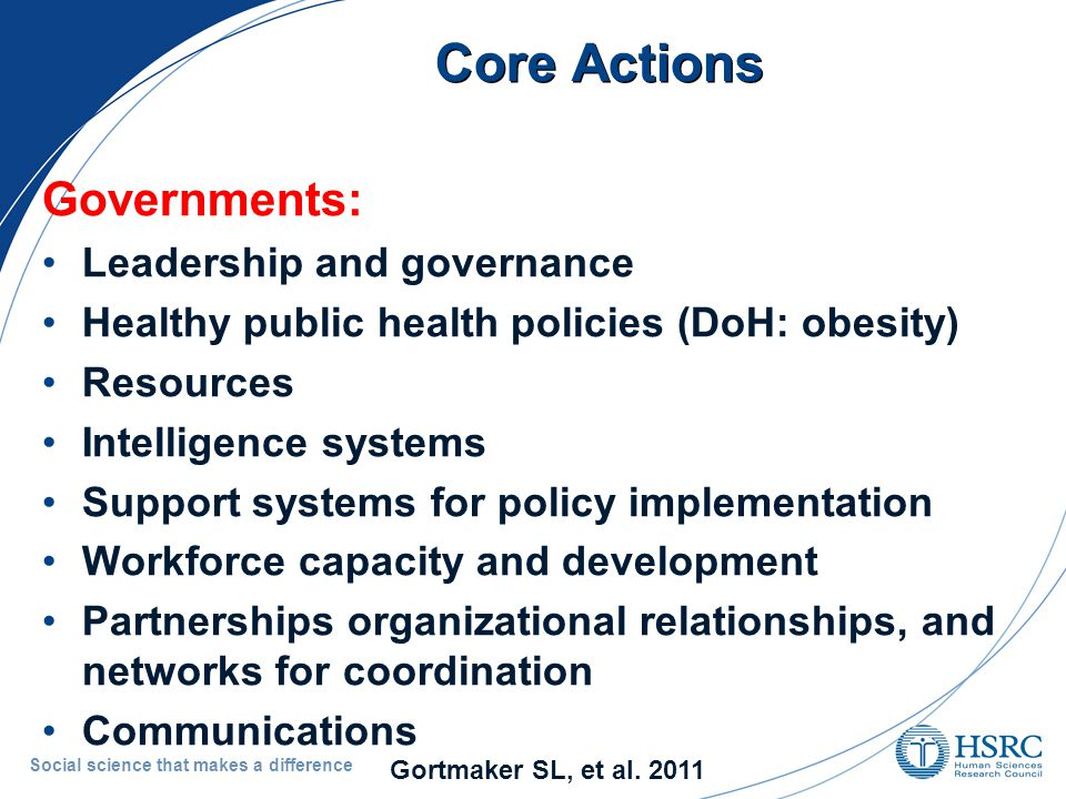 Core Actions Governments: Leadership and governance Healthy public health policies (DoH: obesity) Resources Intelligence systems Support systems for policy implementation Workforce capacity and development Partnerships organizational relationships, and networks for coordination Communications Social science that makes a difference Gortmaker SL, et al.