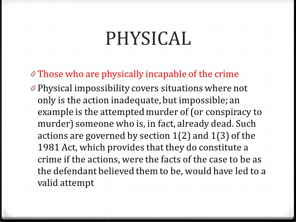 PHYSICAL 0 Those who are physically incapable of the crime 0 Physical impossibility covers situations where not only is the action inadequate, but imp