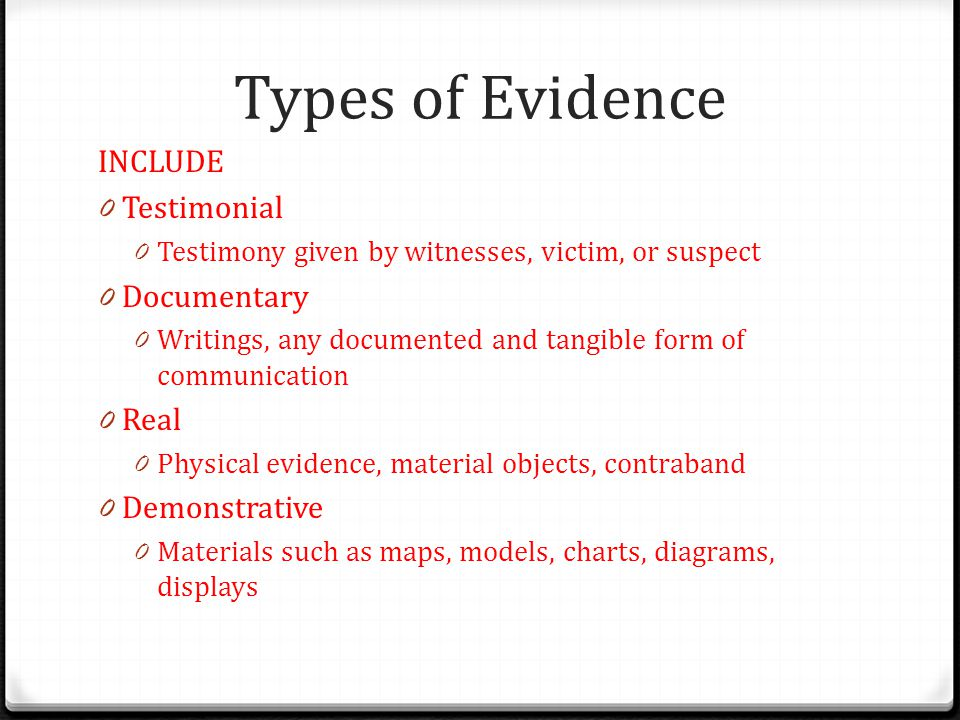 Types of Evidence INCLUDE 0 Testimonial 0 Testimony given by witnesses, victim, or suspect 0 Documentary 0 Writings, any documented and tangible form