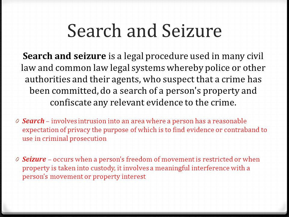 Search and Seizure Search and seizure is a legal procedure used in many civil law and common law legal systems whereby police or other authorities and