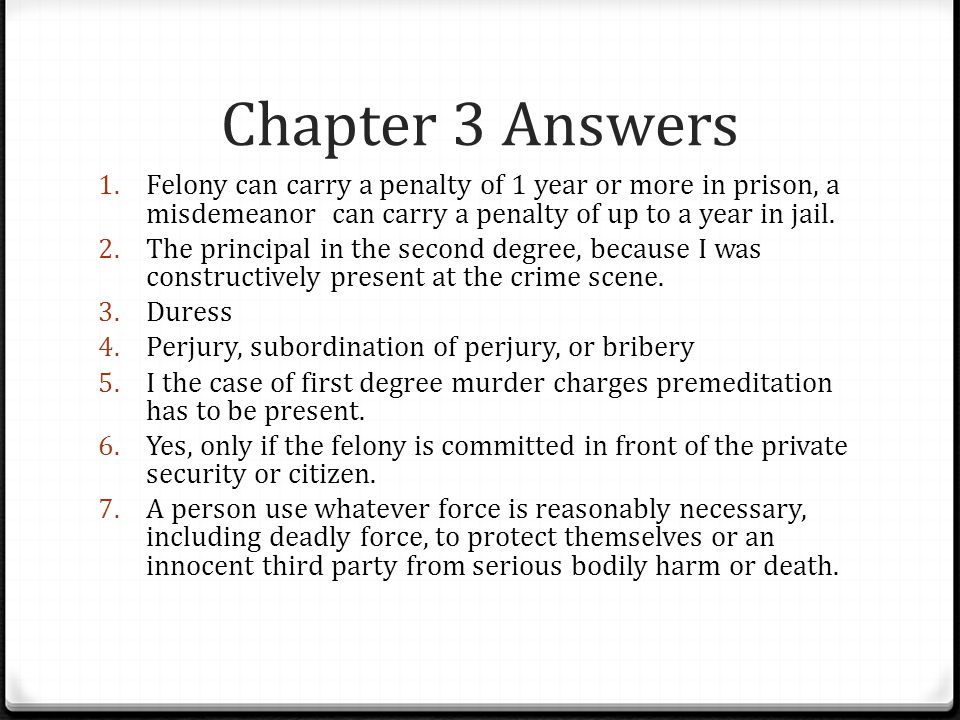 Chapter 3 Answers 1. Felony can carry a penalty of 1 year or more in prison, a misdemeanor can carry a penalty of up to a year in jail. 2. The princip
