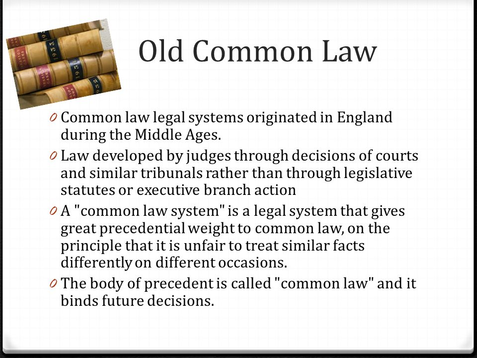 Old Common Law 0 Common law legal systems originated in England during the Middle Ages. 0 Law developed by judges through decisions of courts and simi