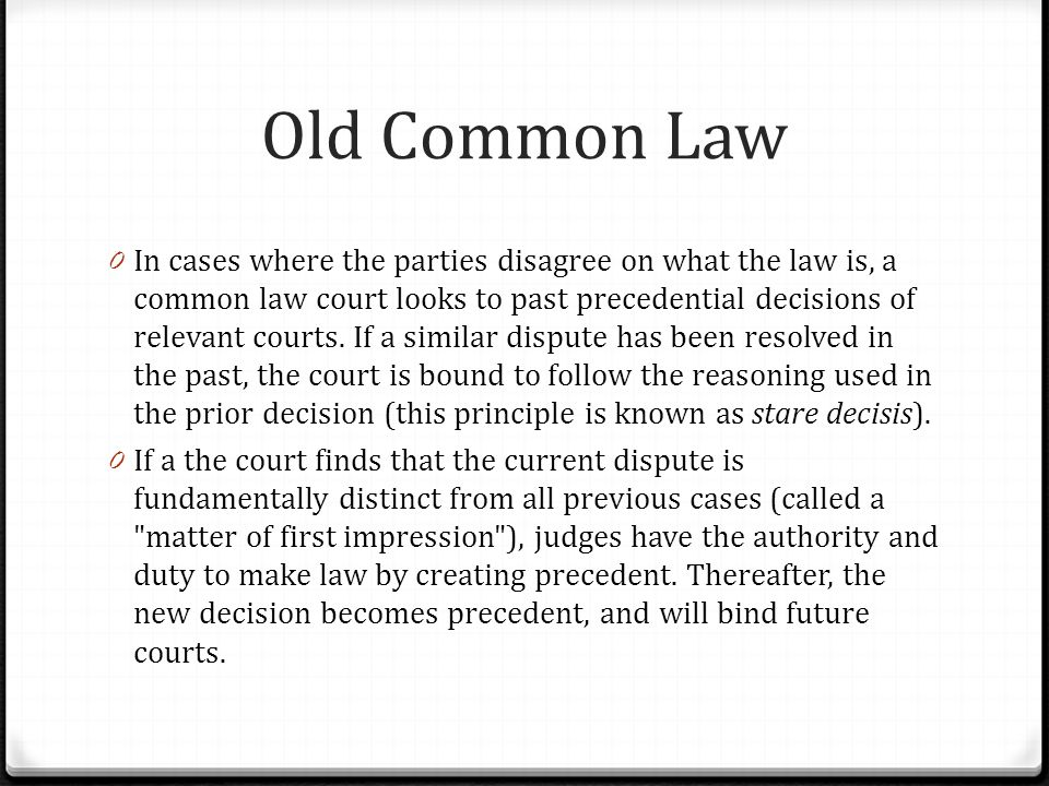 Old Common Law 0 In cases where the parties disagree on what the law is, a common law court looks to past precedential decisions of relevant courts. I