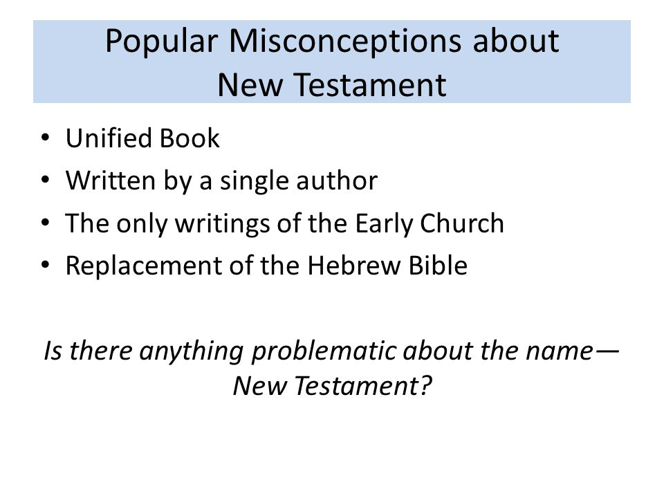 Popular Misconceptions about New Testament Unified Book Written by a single author The only writings of the Early Church Replacement of the Hebrew Bible Is there anything problematic about the name— New Testament