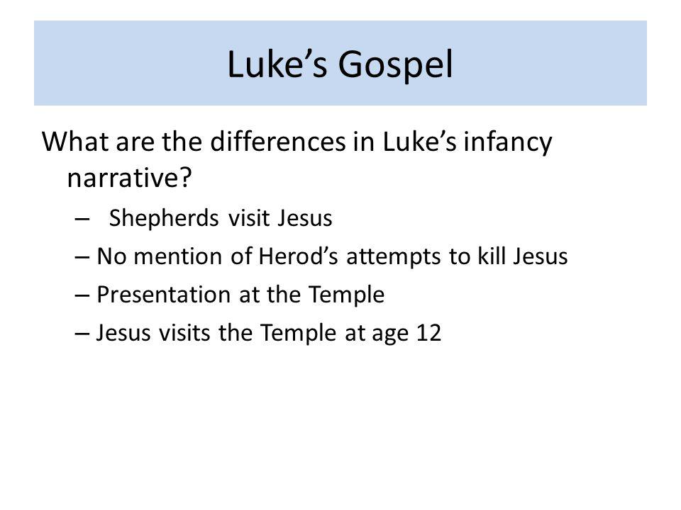 Luke's Gospel What are the differences in Luke's infancy narrative? – Shepherds visit Jesus – No mention of Herod's attempts to kill Jesus – Presentat