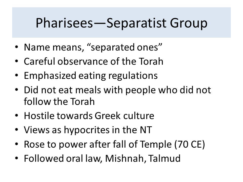 """Pharisees—Separatist Group Name means, """"separated ones"""" Careful observance of the Torah Emphasized eating regulations Did not eat meals with people wh"""