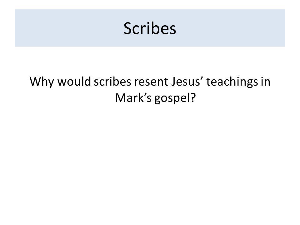 Scribes Why would scribes resent Jesus' teachings in Mark's gospel?