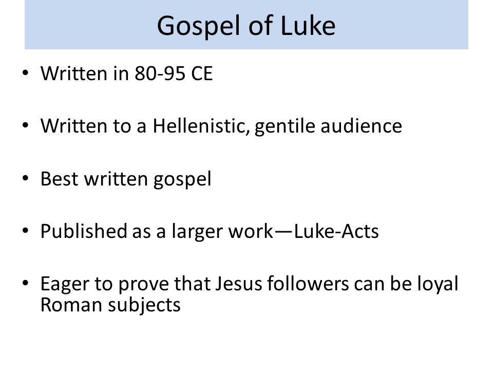 Gospel of Luke Written in 80-95 CE Written to a Hellenistic, gentile audience Best written gospel Published as a larger work—Luke-Acts Eager to prove that Jesus followers can be loyal Roman subjects