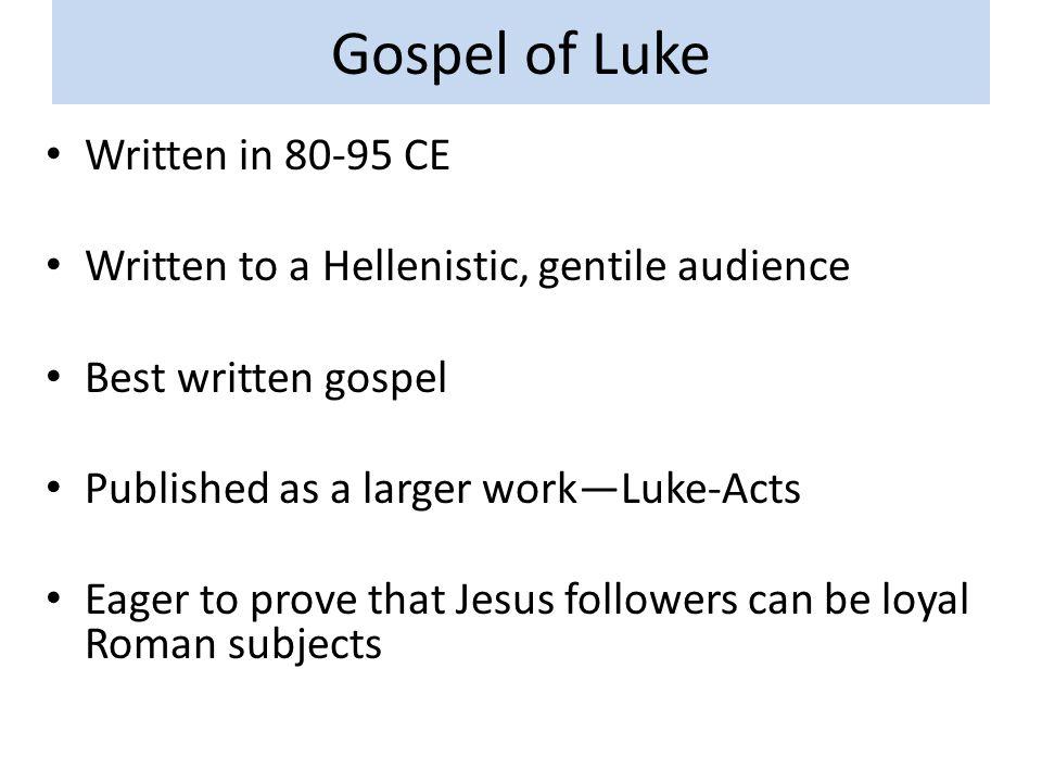 Gospel of Luke Written in 80-95 CE Written to a Hellenistic, gentile audience Best written gospel Published as a larger work—Luke-Acts Eager to prove