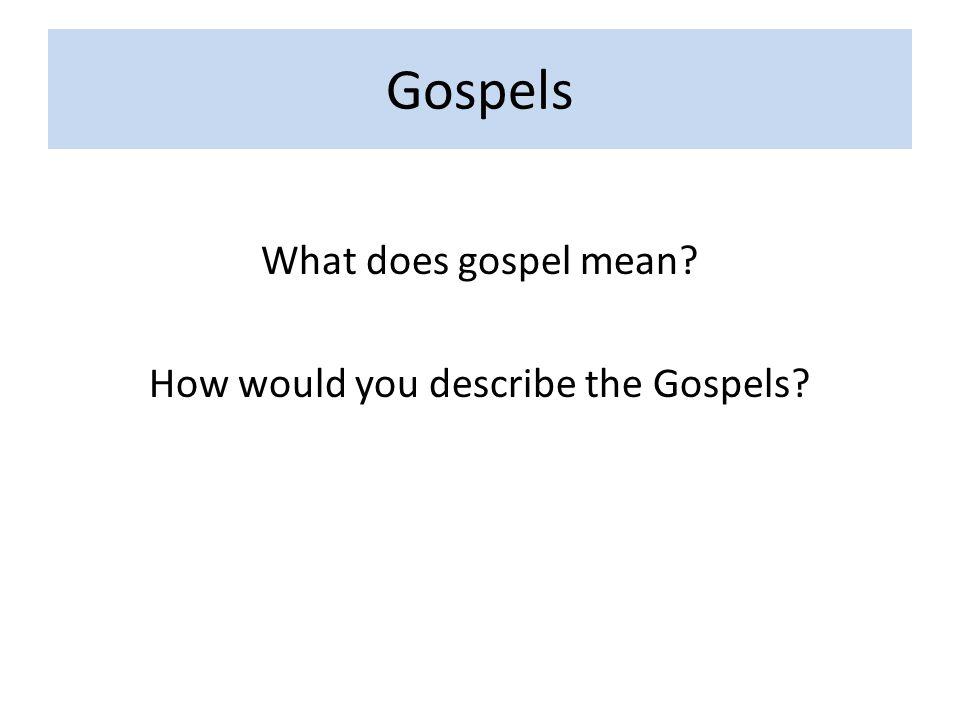 Gospels What does gospel mean? How would you describe the Gospels?