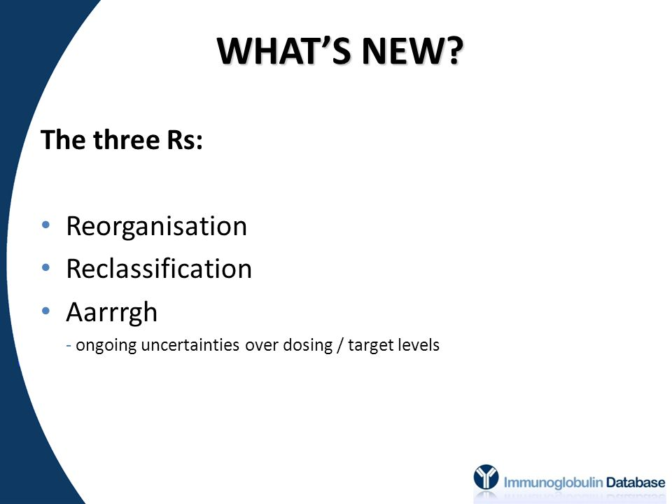 WHAT'S NEW? The three Rs: Reorganisation Reclassification Aarrrgh - ongoing uncertainties over dosing / target levels