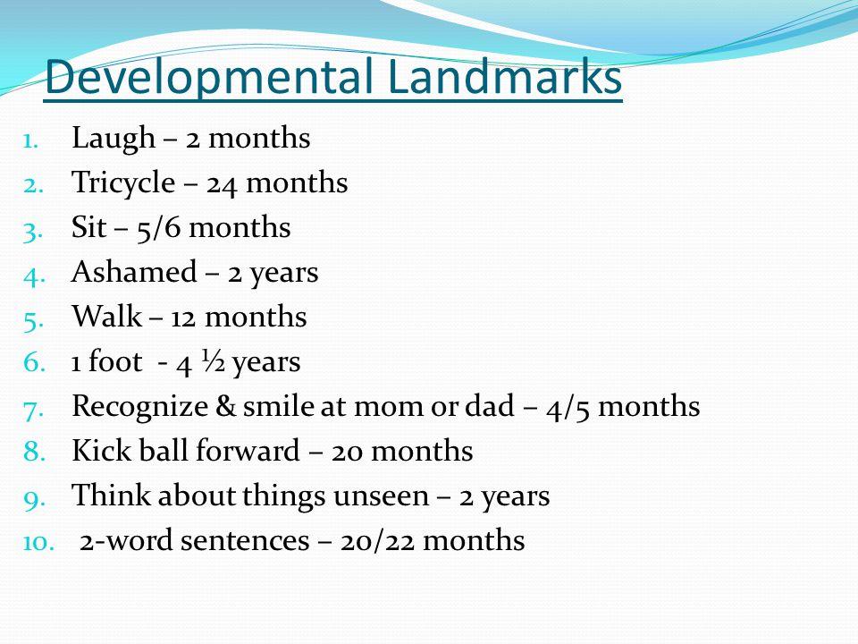 Developmental Landmarks 1. Laugh – 2 months 2. Tricycle – 24 months 3. Sit – 5/6 months 4. Ashamed – 2 years 5. Walk – 12 months 6. 1 foot - 4 ½ years