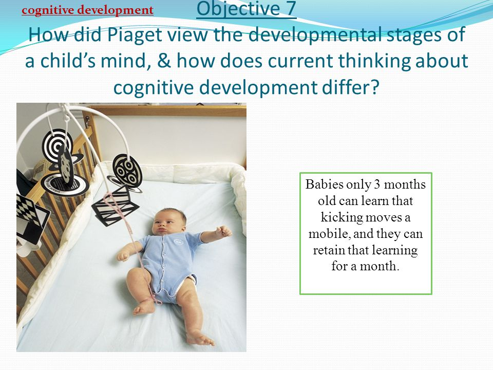 Objective 7 How did Piaget view the developmental stages of a child's mind, & how does current thinking about cognitive development differ? cognitive