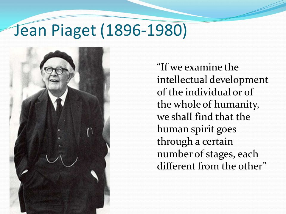 """Jean Piaget (1896-1980) """"If we examine the intellectual development of the individual or of the whole of humanity, we shall find that the human spirit"""