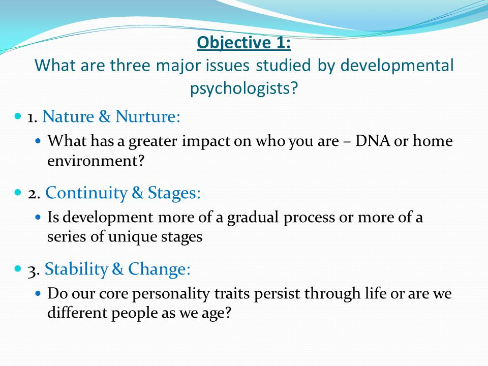 Objective 1: What are three major issues studied by developmental psychologists? 1. Nature & Nurture: What has a greater impact on who you are – DNA o