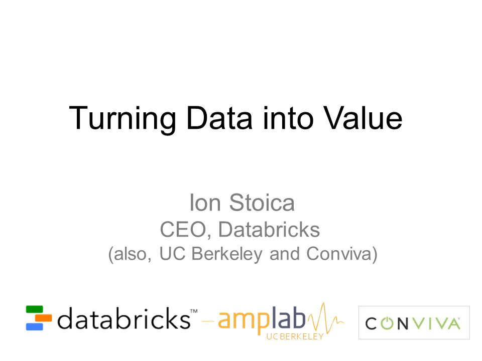 Turning Data into Value Ion Stoica CEO, Databricks (also, UC Berkeley and Conviva) UC BERKELEY