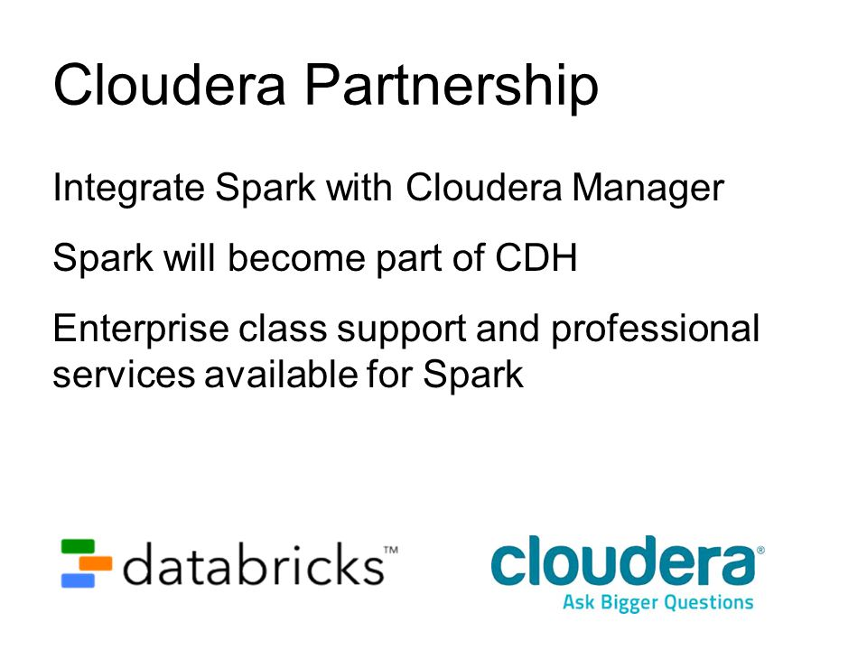 Cloudera Partnership Integrate Spark with Cloudera Manager Spark will become part of CDH Enterprise class support and professional services available for Spark