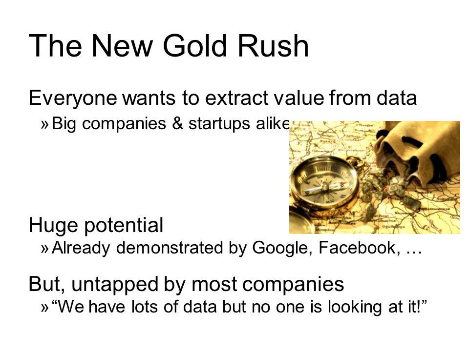 The New Gold Rush Everyone wants to extract value from data  Big companies & startups alike Huge potential  Already demonstrated by Google, Facebook, … But, untapped by most companies  We have lots of data but no one is looking at it!