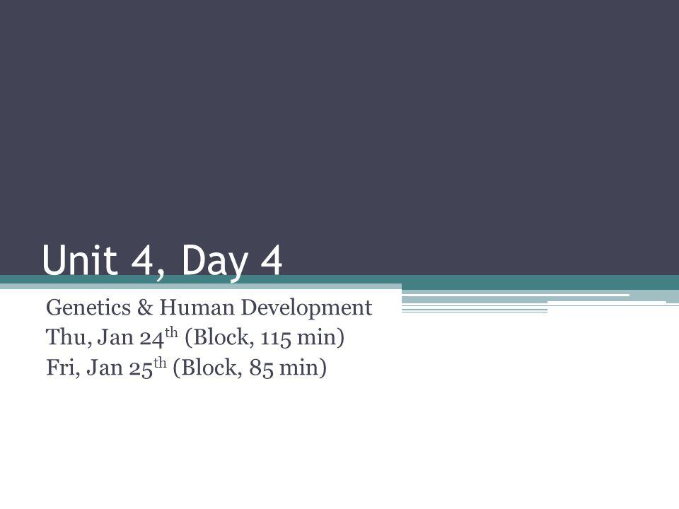 Unit 4, Day 4 Genetics & Human Development Thu, Jan 24 th (Block, 115 min) Fri, Jan 25 th (Block, 85 min)