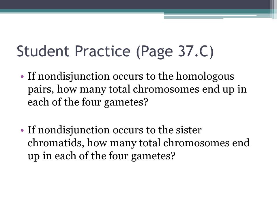 Student Practice (Page 37.C) If nondisjunction occurs to the homologous pairs, how many total chromosomes end up in each of the four gametes? If nondi