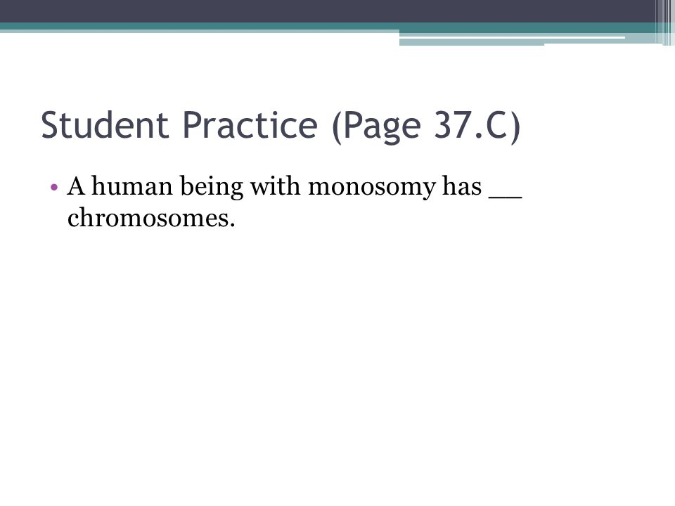 Student Practice (Page 37.C) A human being with monosomy has __ chromosomes.
